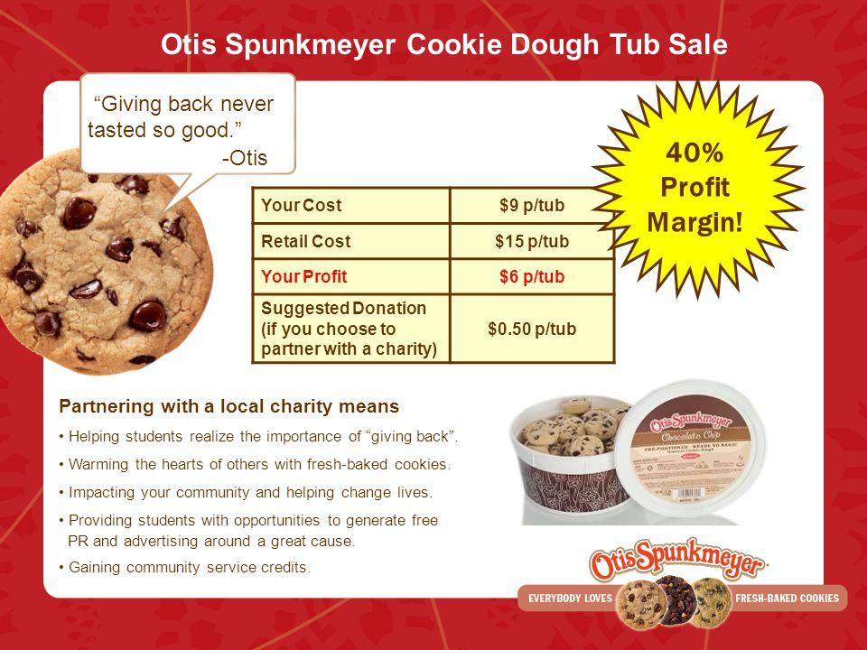 Otis Spunkmeyer Cookie Dough Tub Sale Giving back never tasted so good. -Otis Your Cost$9 p/tub Retail Cost$15 p/tub Your Profit$6 p/tub Suggested Don