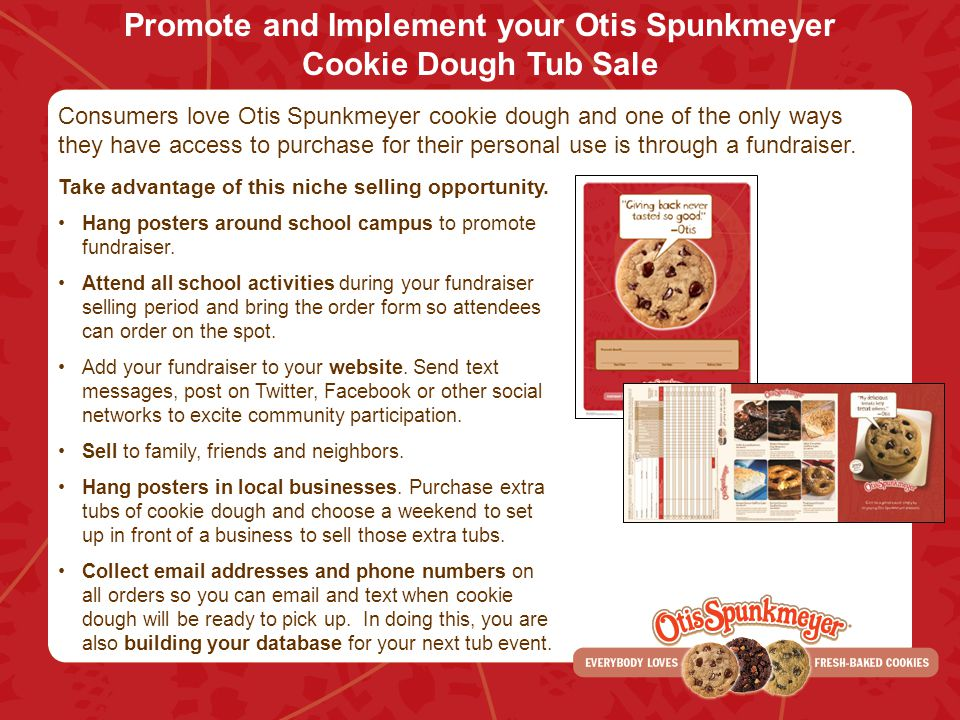 Promote and Implement your Otis Spunkmeyer Cookie Dough Tub Sale Consumers love Otis Spunkmeyer cookie dough and one of the only ways they have access to purchase for their personal use is through a fundraiser.
