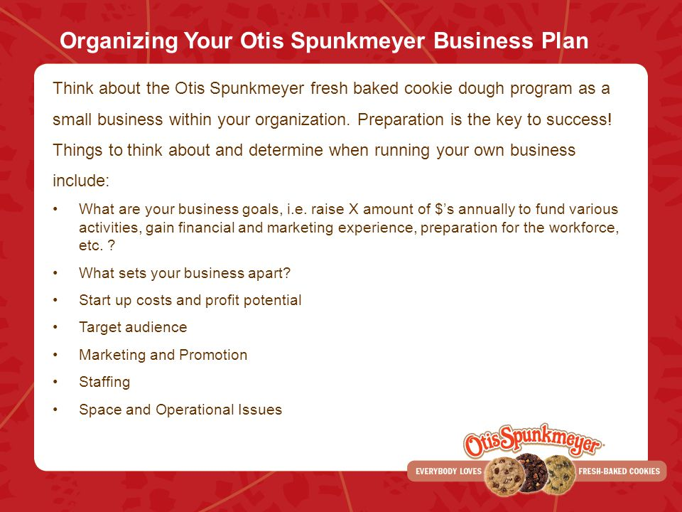 Organizing Your Otis Spunkmeyer Business Plan Think about the Otis Spunkmeyer fresh baked cookie dough program as a small business within your organization.