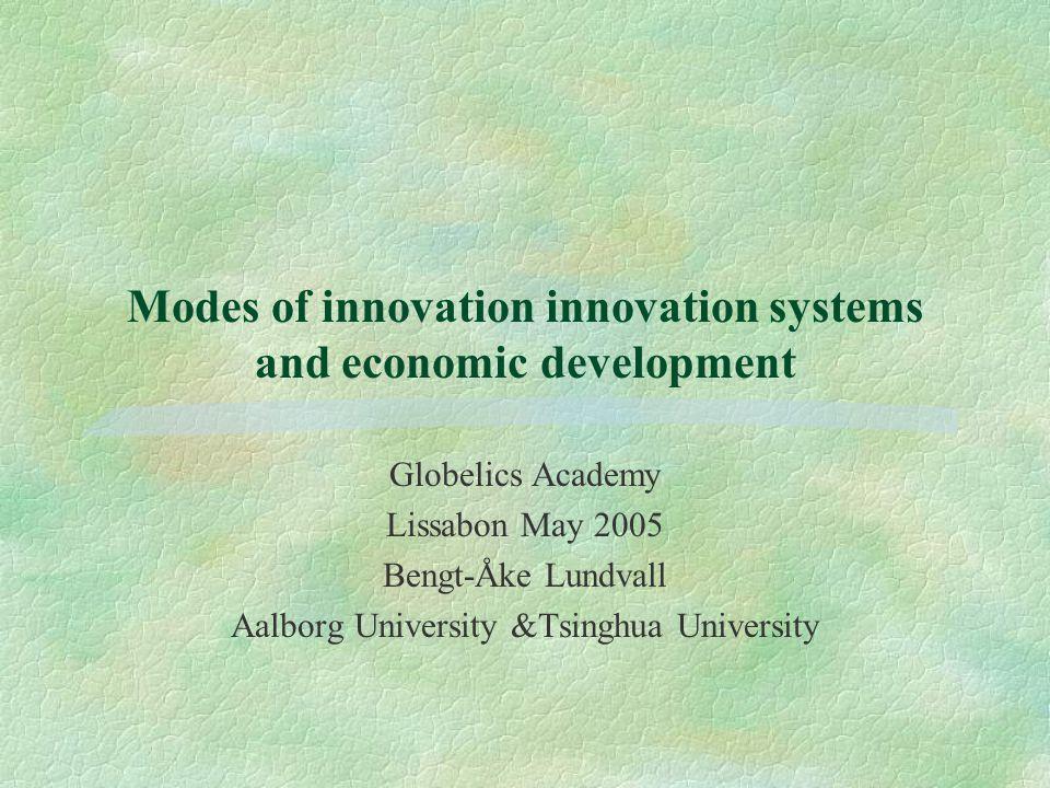 Modes of innovation innovation systems and economic development Globelics Academy Lissabon May 2005 Bengt-Åke Lundvall Aalborg University &Tsinghua University