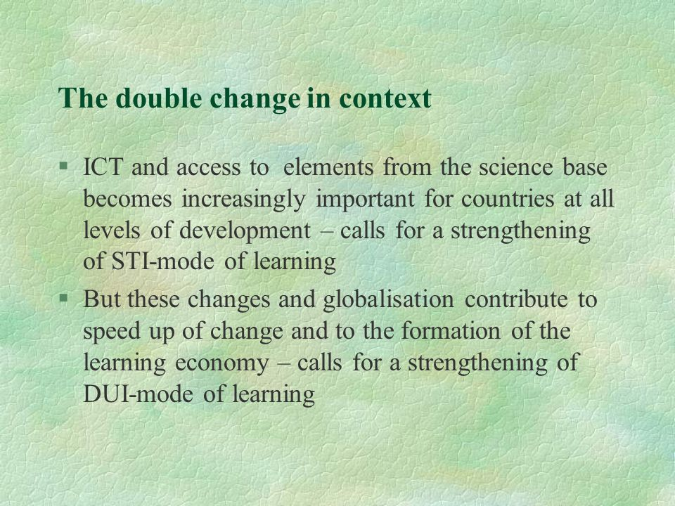 The double change in context §ICT and access to elements from the science base becomes increasingly important for countries at all levels of development – calls for a strengthening of STI-mode of learning §But these changes and globalisation contribute to speed up of change and to the formation of the learning economy – calls for a strengthening of DUI-mode of learning