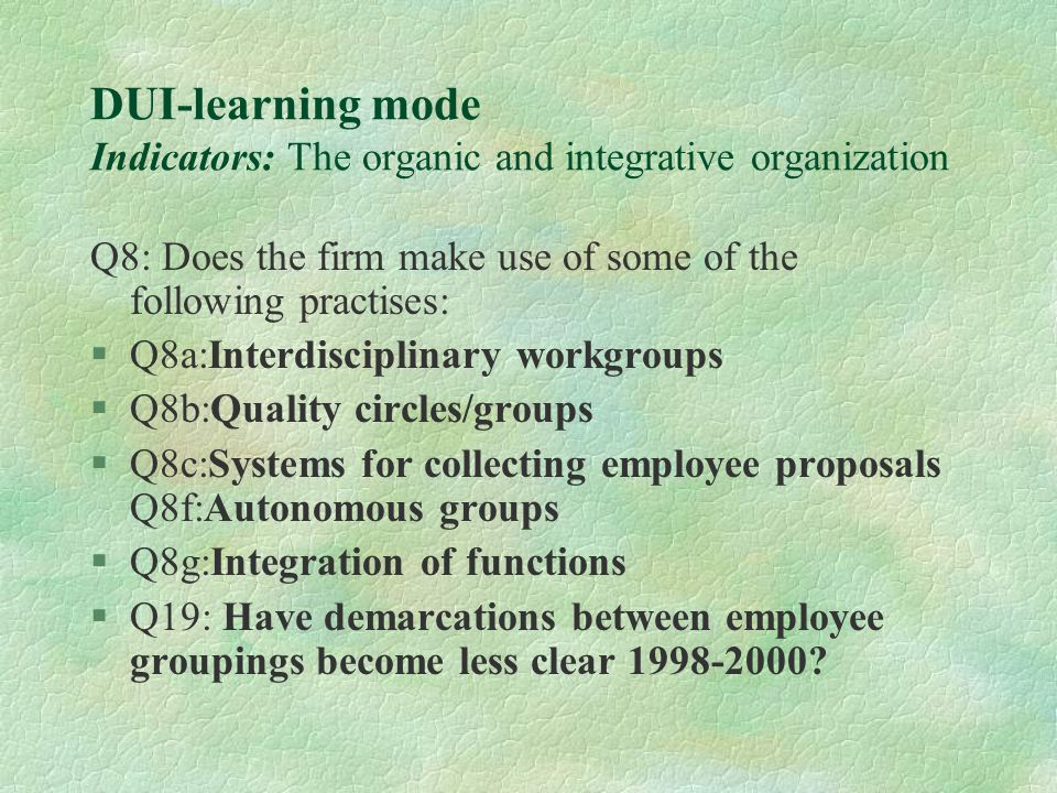 DUI-learning mode Indicators: The organic and integrative organization Q8: Does the firm make use of some of the following practises: §Q8a:Interdisciplinary workgroups §Q8b:Quality circles/groups §Q8c:Systems for collecting employee proposals Q8f:Autonomous groups §Q8g:Integration of functions §Q19: Have demarcations between employee groupings become less clear 1998-2000