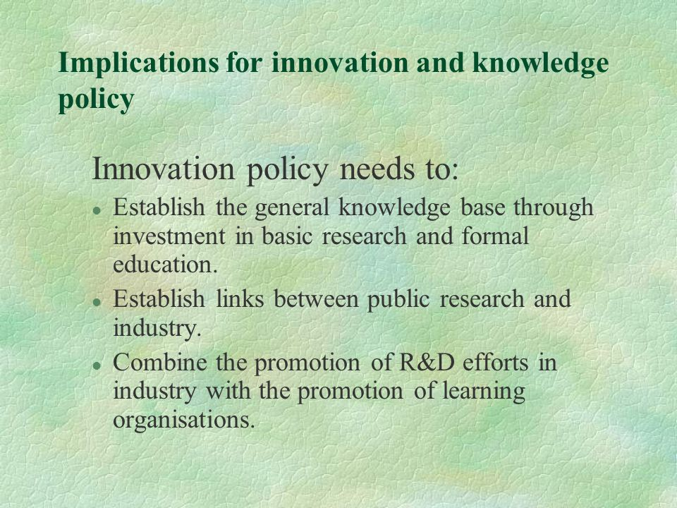 Implications for innovation and knowledge policy Innovation policy needs to: l Establish the general knowledge base through investment in basic research and formal education.
