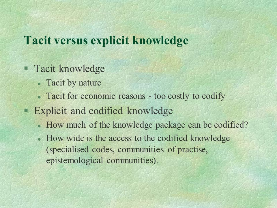 Tacit versus explicit knowledge §Tacit knowledge l Tacit by nature l Tacit for economic reasons - too costly to codify §Explicit and codified knowledg
