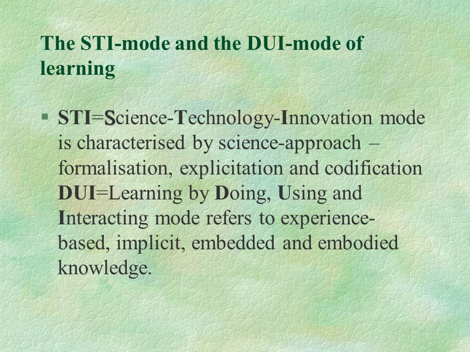 The STI-mode and the DUI-mode of learning S §STI=Science-Technology-Innovation mode is characterised by science-approach – formalisation, explicitation and codification DUI=Learning by Doing, Using and Interacting mode refers to experience- based, implicit, embedded and embodied knowledge.