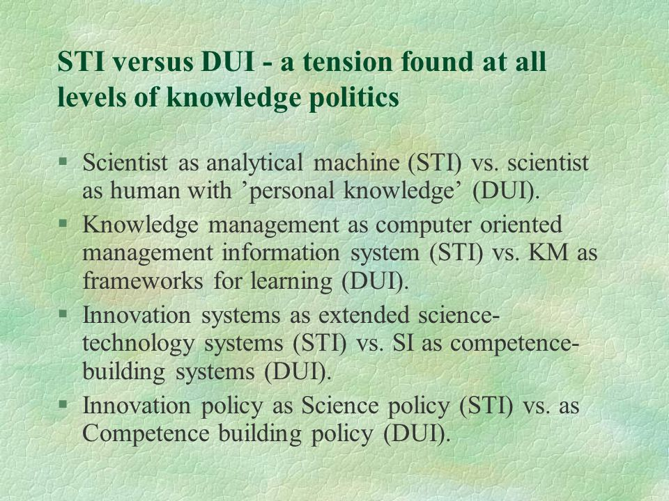STI versus DUI - a tension found at all levels of knowledge politics §Scientist as analytical machine (STI) vs.