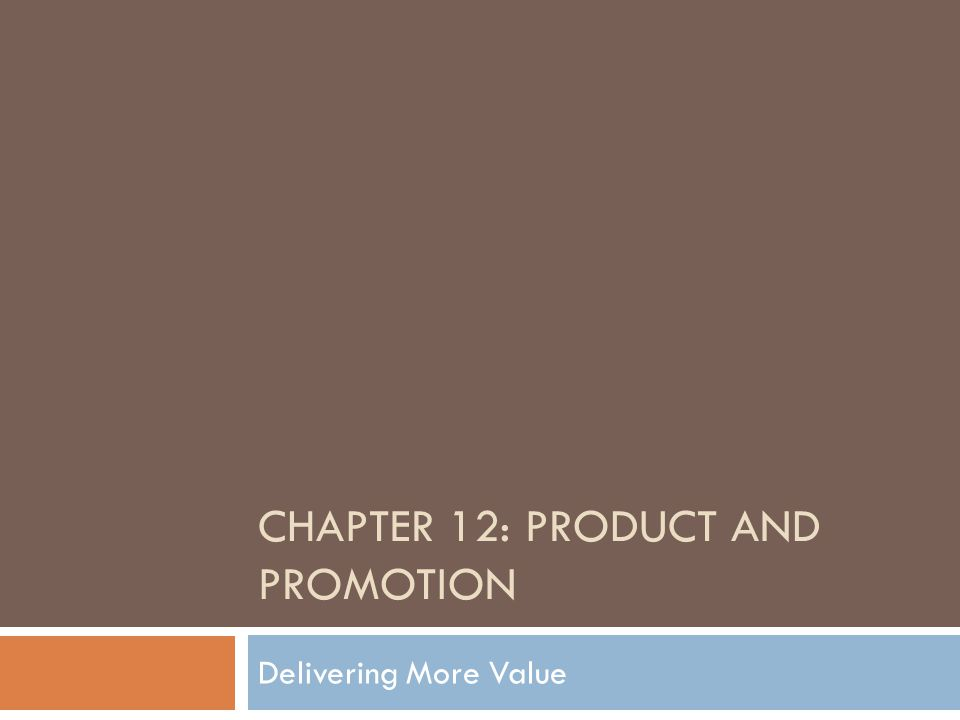 CHAPTER 12: PRODUCT AND PROMOTION Delivering More Value