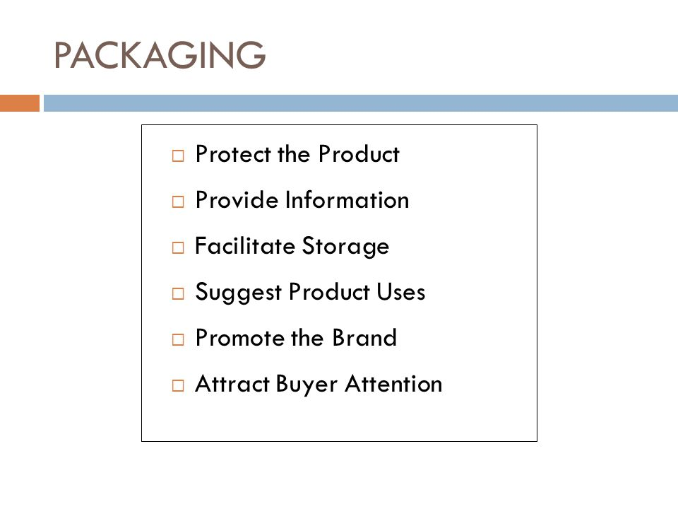 PACKAGING Protect the Product Provide Information Facilitate Storage Suggest Product Uses Promote the Brand Attract Buyer Attention