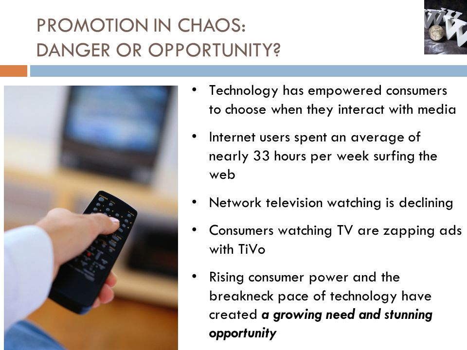 PROMOTION IN CHAOS: DANGER OR OPPORTUNITY? Technology has empowered consumers to choose when they interact with media Internet users spent an average