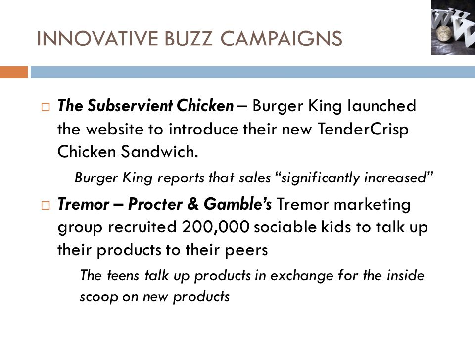 INNOVATIVE BUZZ CAMPAIGNS The Subservient Chicken – Burger King launched the website to introduce their new TenderCrisp Chicken Sandwich. Burger King