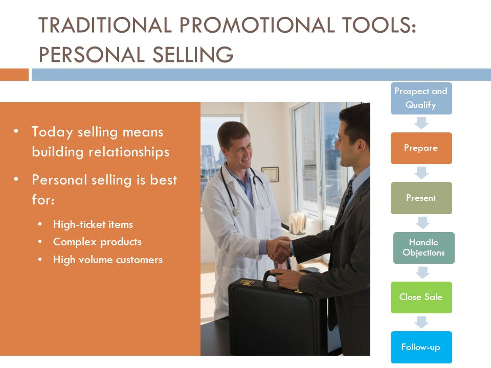 TRADITIONAL PROMOTIONAL TOOLS: PERSONAL SELLING Today selling means building relationships Personal selling is best for: High-ticket items Complex pro