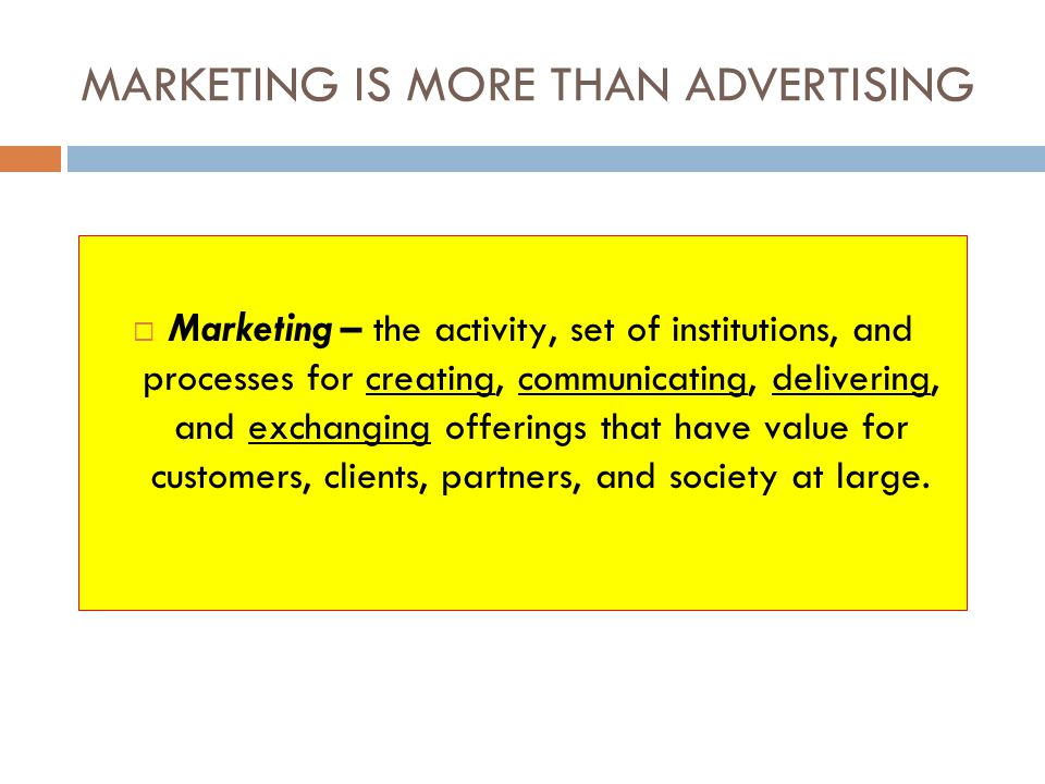 MARKETING IS MORE THAN ADVERTISING Marketing – the activity, set of institutions, and processes for creating, communicating, delivering, and exchangin