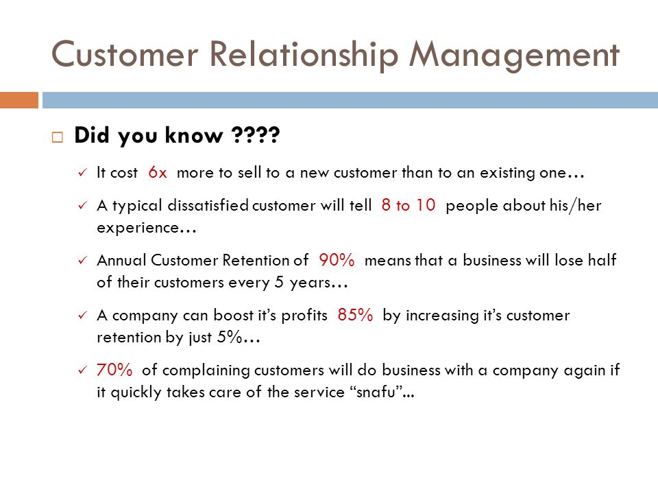Customer Relationship Management Did you know ???? It cost 6x more to sell to a new customer than to an existing one… A typical dissatisfied customer