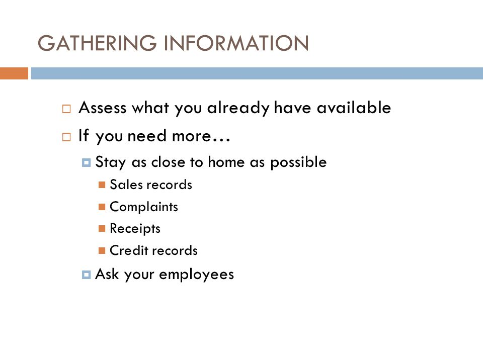 GATHERING INFORMATION Assess what you already have available If you need more… Stay as close to home as possible Sales records Complaints Receipts Cre