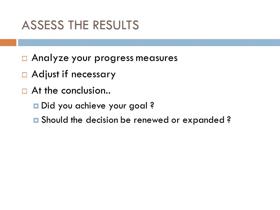 ASSESS THE RESULTS Analyze your progress measures Adjust if necessary At the conclusion.. Did you achieve your goal ? Should the decision be renewed o