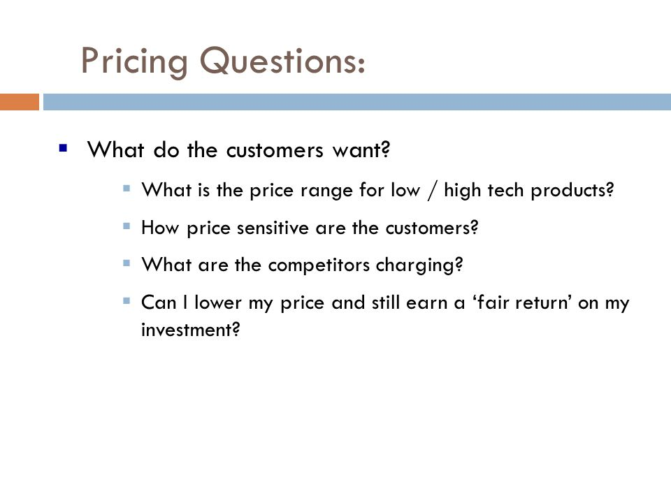 Pricing Questions: What do the customers want? What is the price range for low / high tech products? How price sensitive are the customers? What are t