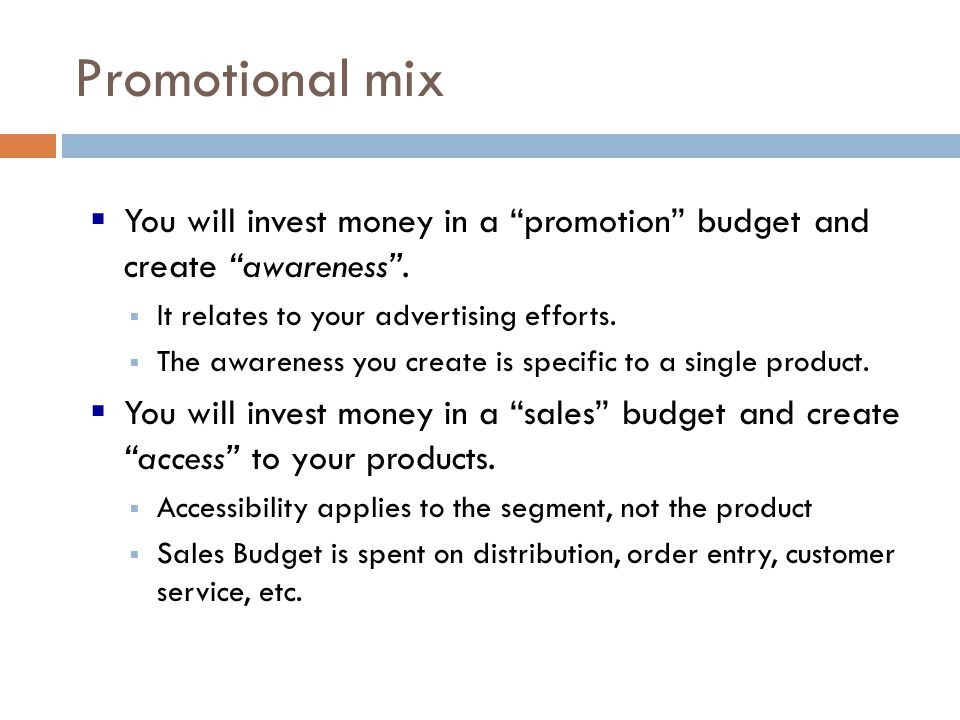Promotional mix You will invest money in a promotion budget and create awareness. It relates to your advertising efforts. The awareness you create is