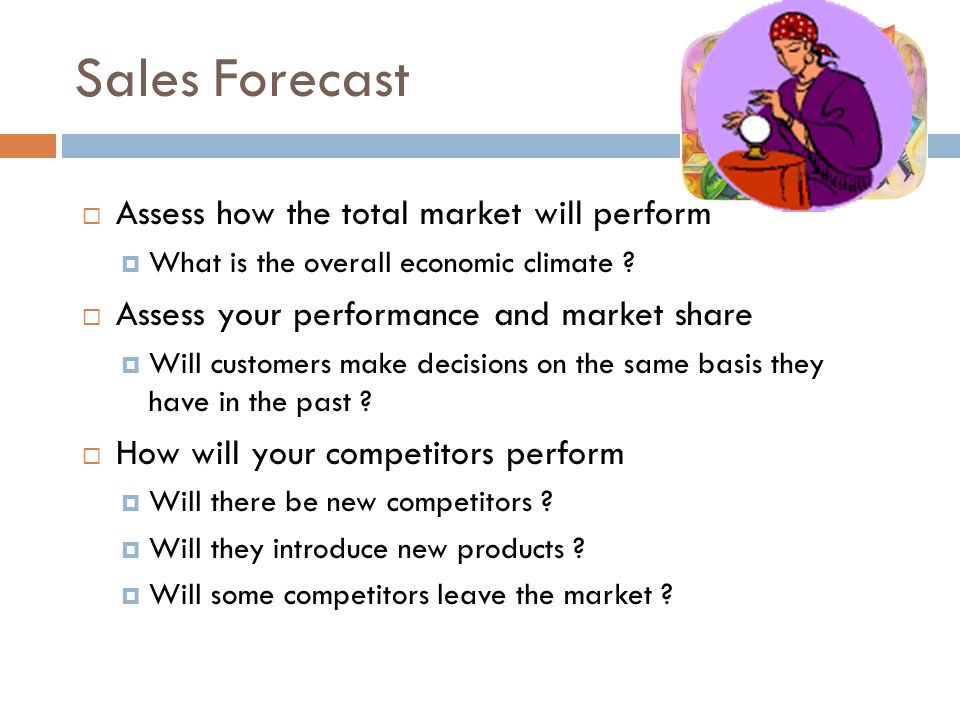Sales Forecast Assess how the total market will perform What is the overall economic climate ? Assess your performance and market share Will customers