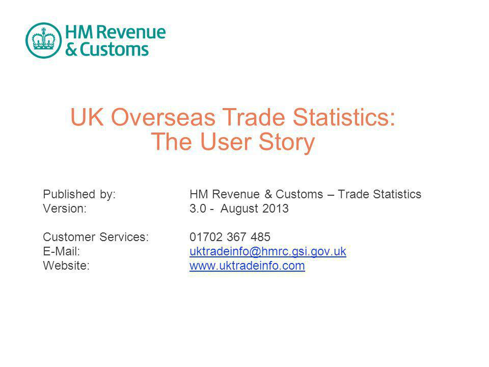 HMRC - UK Overseas Trade Statistics: The User Story v3.0 August 2013 | | 12 uktradeinfo.com receives 20,000 unique visits each month from government, financial, import / export, press, research, academic and general public sectors.