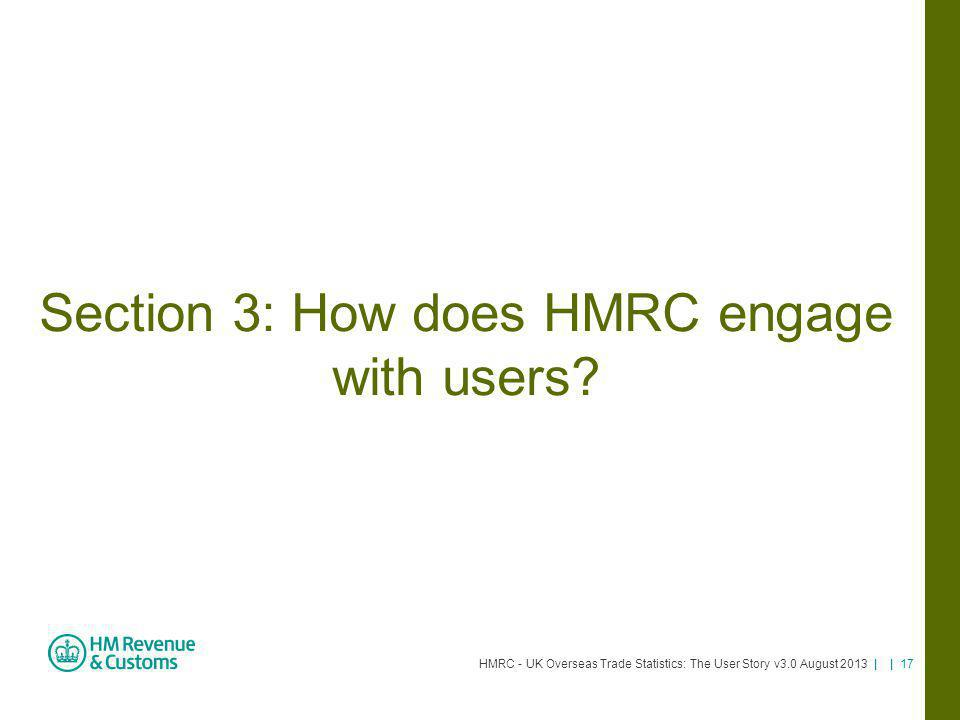 HMRC - UK Overseas Trade Statistics: The User Story v3.0 August 2013 | | 17 Section 3: How does HMRC engage with users?
