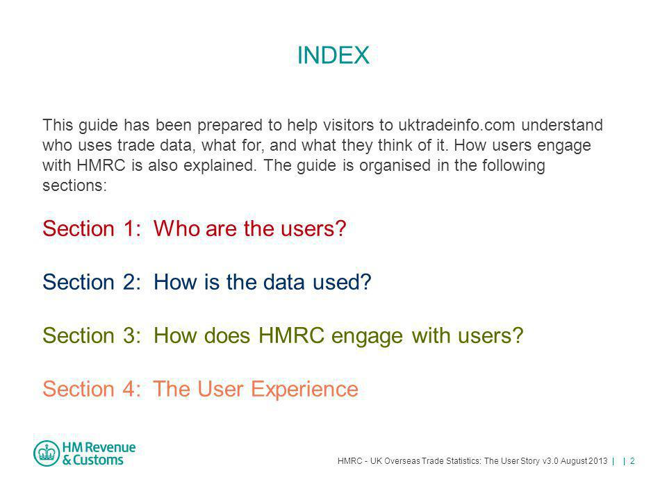 HMRC - UK Overseas Trade Statistics: The User Story v3.0 August 2013 | | 23 (4) Email Alert Service and News HMRC operates a free email Alert Service from the uktradeinfo website: A short email and web link to a related News item on the uktradeinfo (or partner) site is sent to communicate cross-Government statistical and international trade related messages.News item The Alert Service has 36 sectors covering topics such as: UK trade data Commodity classifications HMRC regulations DEFRA, ONS, BIS and European Commission content.