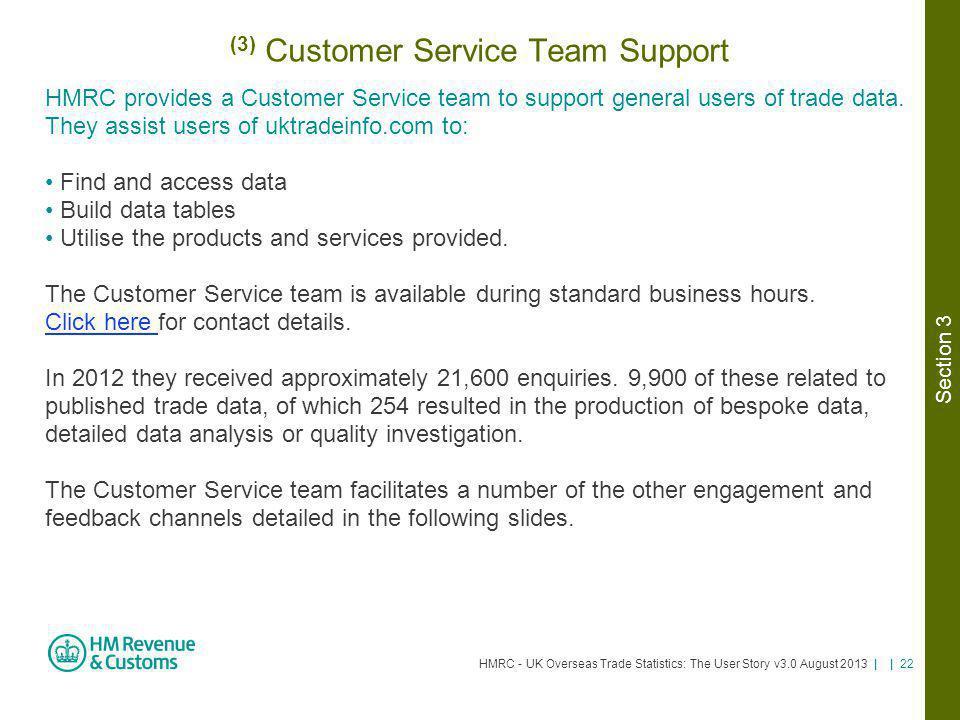 HMRC - UK Overseas Trade Statistics: The User Story v3.0 August 2013 | | 22 (3) Customer Service Team Support HMRC provides a Customer Service team to