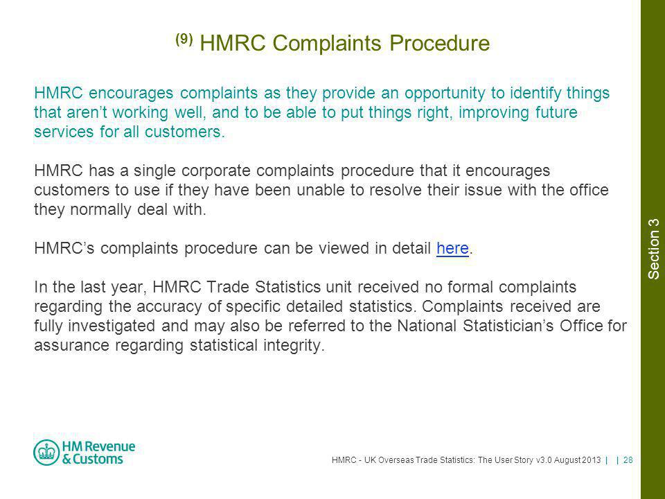 HMRC - UK Overseas Trade Statistics: The User Story v3.0 August 2013 | | 28 (9) HMRC Complaints Procedure HMRC encourages complaints as they provide a