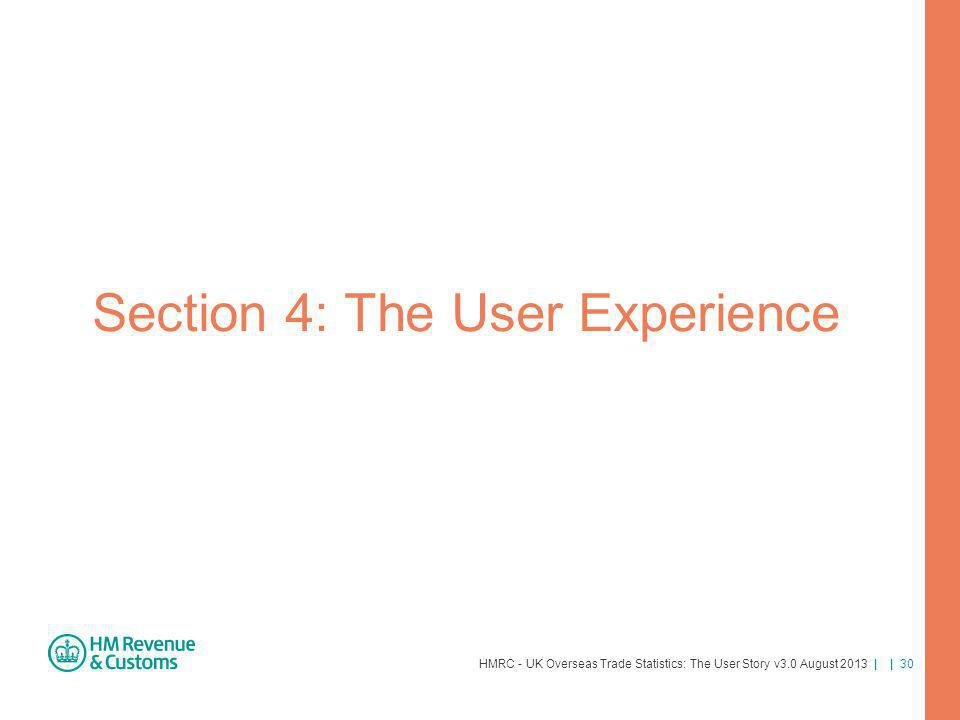 HMRC - UK Overseas Trade Statistics: The User Story v3.0 August 2013 | | 30 Section 4: The User Experience