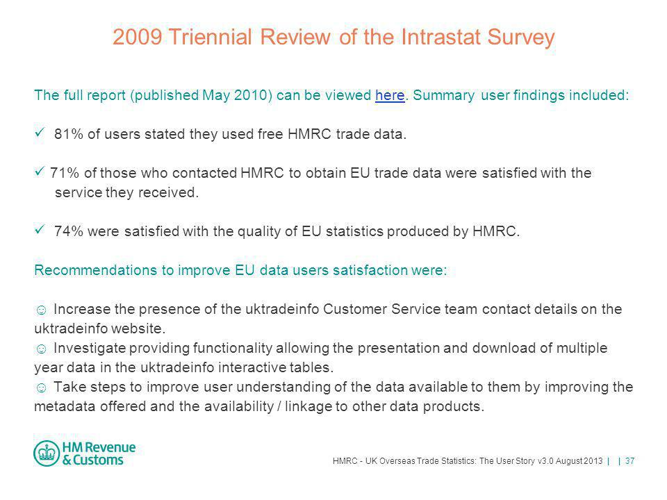 HMRC - UK Overseas Trade Statistics: The User Story v3.0 August 2013 | | 37 2009 Triennial Review of the Intrastat Survey The full report (published M