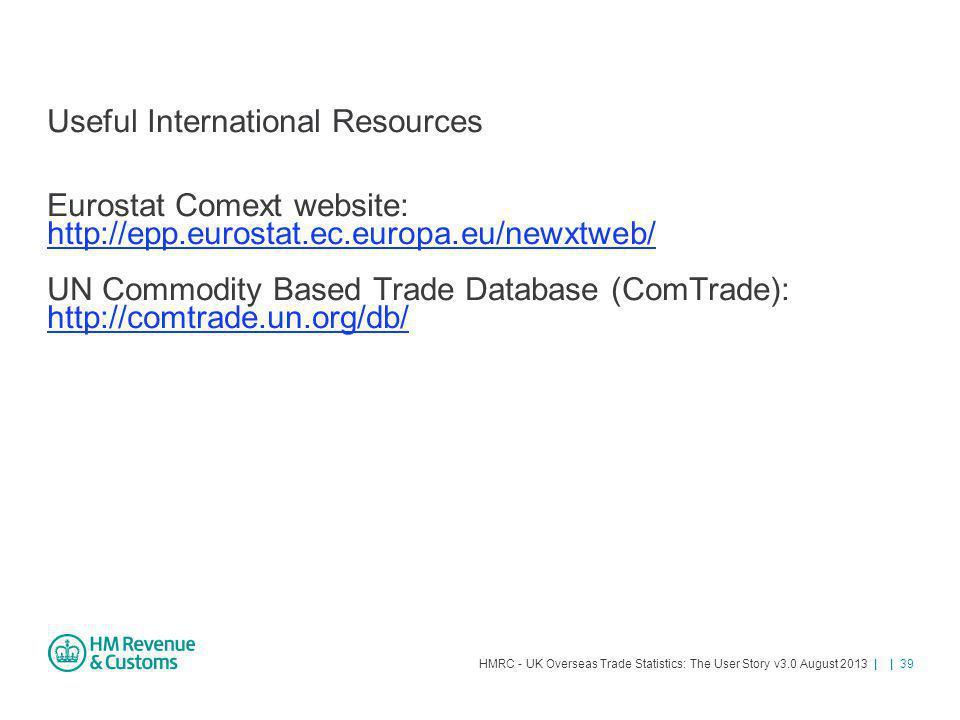 HMRC - UK Overseas Trade Statistics: The User Story v3.0 August 2013 | | 39 Useful International Resources Eurostat Comext website: http://epp.eurosta