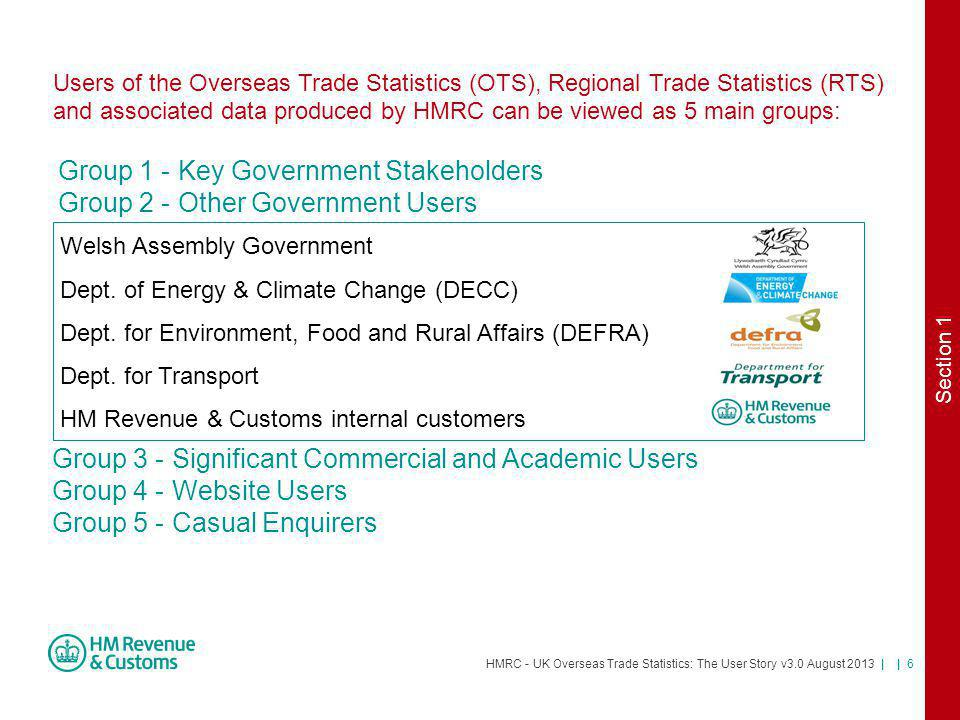 HMRC - UK Overseas Trade Statistics: The User Story v3.0 August 2013 | | 7 Group 1 - Key Government Stakeholders Group 2 - Other Government Users Group 3 - Significant Commercial and Academic Users Users of the Overseas Trade Statistics (OTS), Regional Trade Statistics (RTS) and associated data produced by HMRC can be viewed as 5 main groups: Group 4 - Website Users Group 5 - Casual Enquirers There are over 50+ such users who are represented by the: International Business Statistics User Group (IBSUG) Which Includes… - Data Retailers- Trade Associations - Freight Operators- Universities and Researchers Section 1