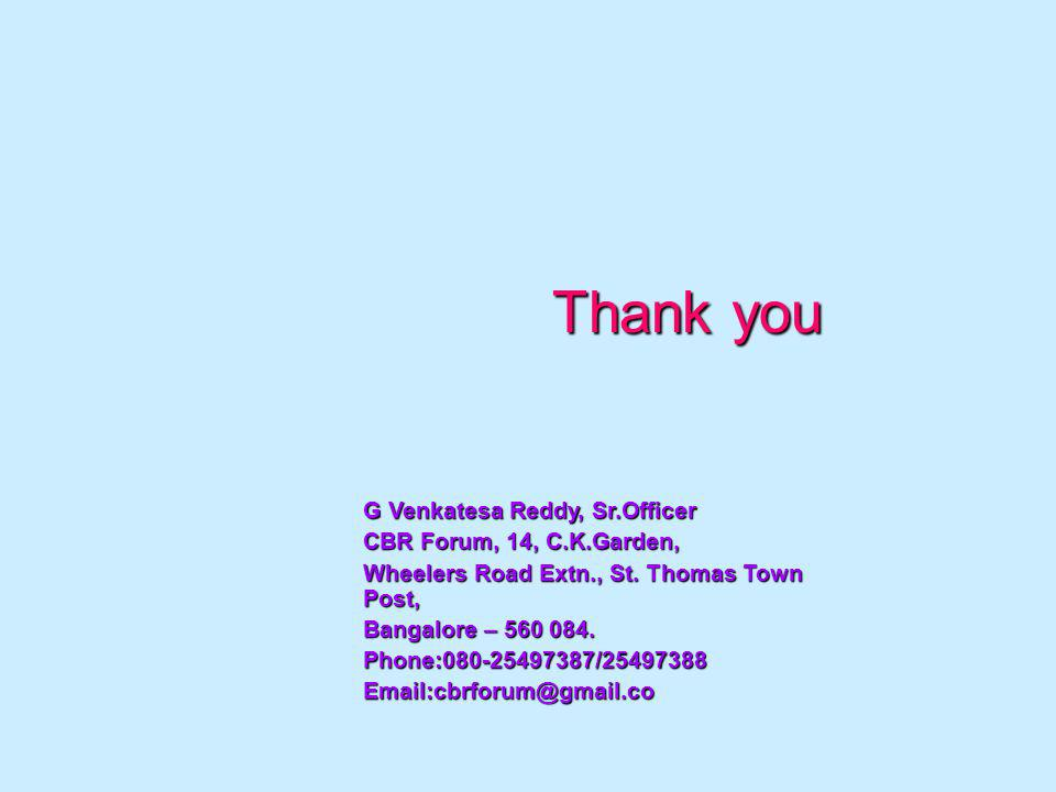 Thank you G Venkatesa Reddy, Sr.Officer CBR Forum, 14, C.K.Garden, Wheelers Road Extn., St.