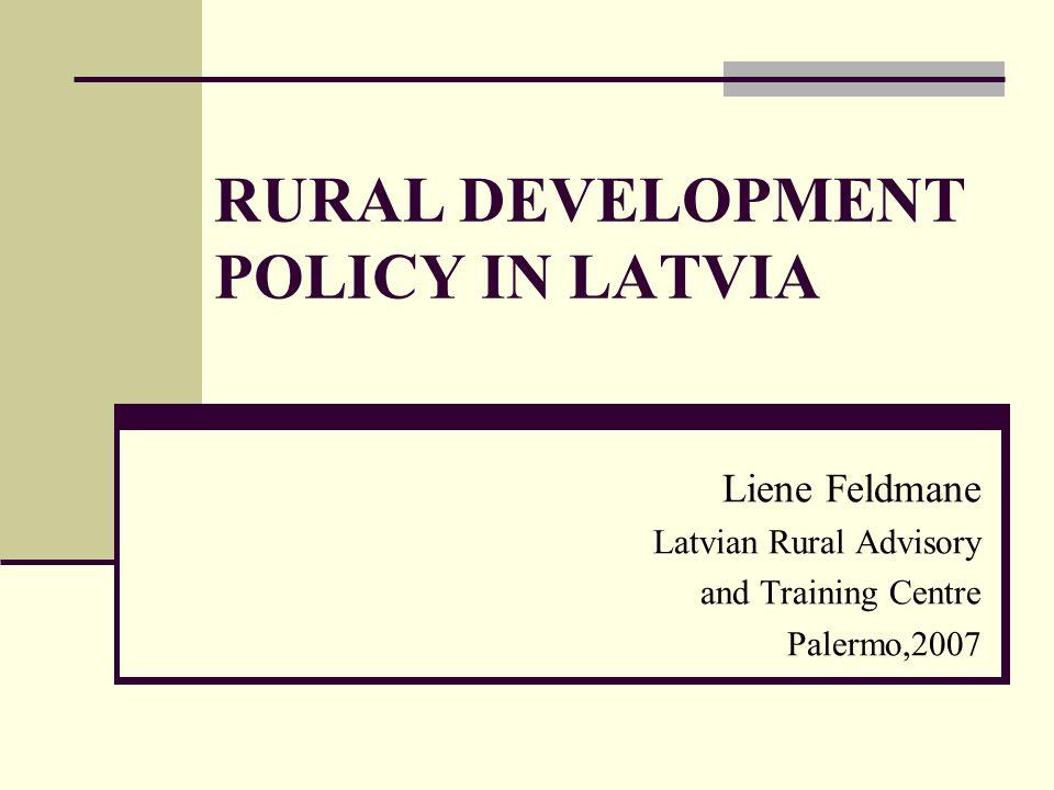 RURAL DEVELOPMENT POLICY IN LATVIA Liene Feldmane Latvian Rural Advisory and Training Centre Palermo,2007