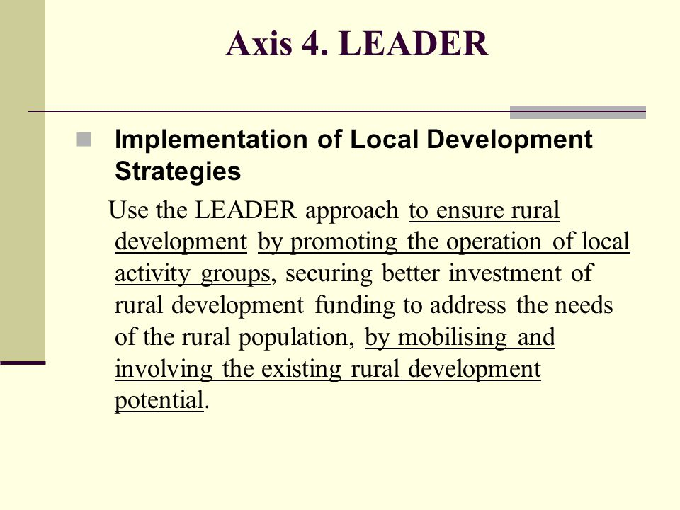 Axis 4. LEADER Implementation of Local Development Strategies Use the LEADER approach to ensure rural development by promoting the operation of local