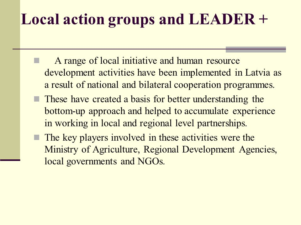 Local action groups and LEADER + A range of local initiative and human resource development activities have been implemented in Latvia as a result of