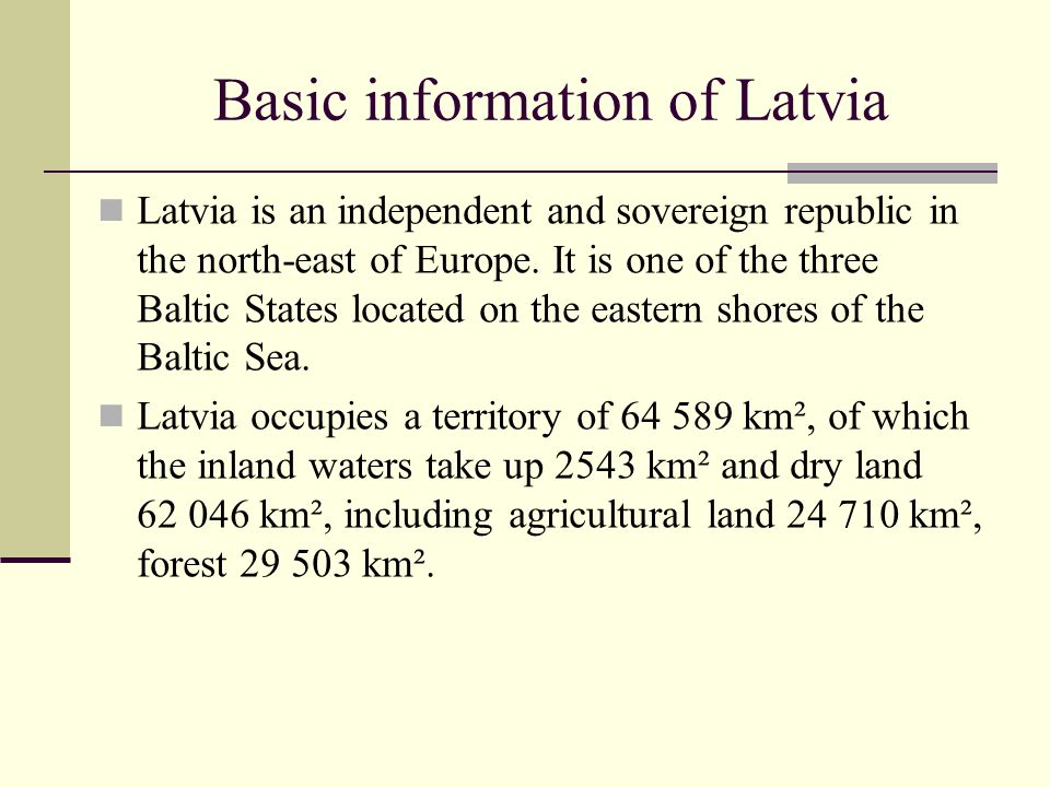 Basic information of Latvia Latvia is an independent and sovereign republic in the north-east of Europe. It is one of the three Baltic States located