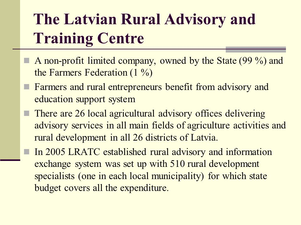 The Latvian Rural Advisory and Training Centre A non-profit limited company, owned by the State (99 %) and the Farmers Federation (1 %) Farmers and rural entrepreneurs benefit from advisory and education support system There are 26 local agricultural advisory offices delivering advisory services in all main fields of agriculture activities and rural development in all 26 districts of Latvia.