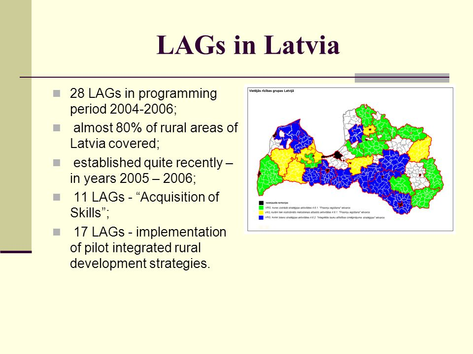 LAGs in Latvia 28 LAGs in programming period 2004-2006; almost 80% of rural areas of Latvia covered; established quite recently – in years 2005 – 2006; 11 LAGs - Acquisition of Skills; 17 LAGs - implementation of pilot integrated rural development strategies.