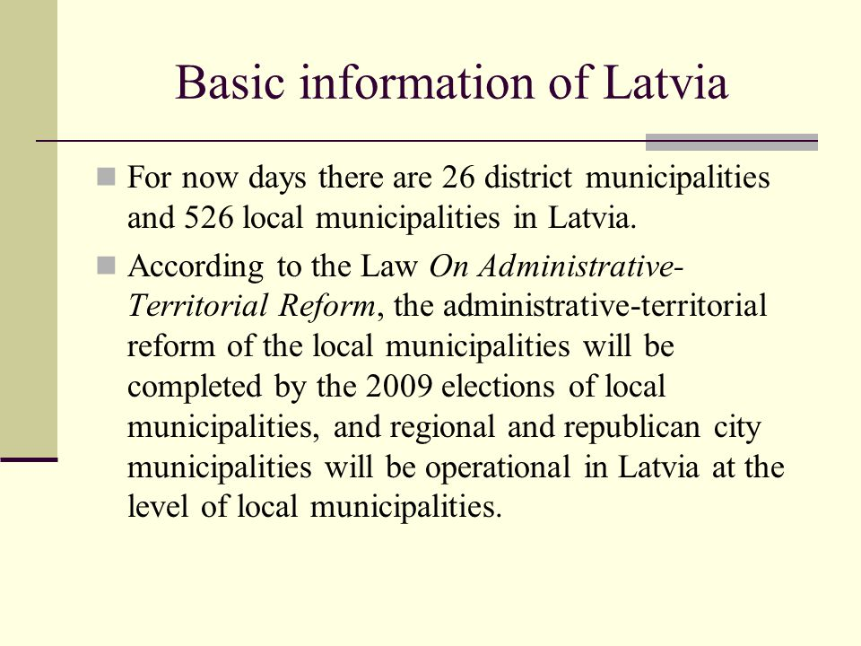 Basic information of Latvia For now days there are 26 district municipalities and 526 local municipalities in Latvia. According to the Law On Administ