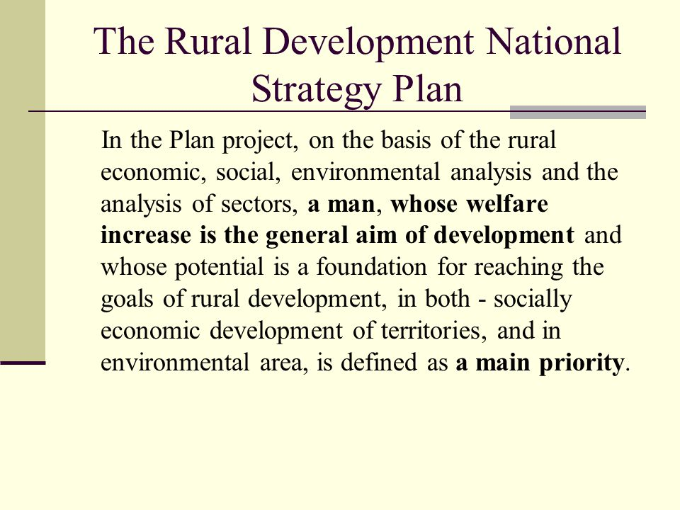 The Rural Development National Strategy Plan In the Plan project, on the basis of the rural economic, social, environmental analysis and the analysis of sectors, a man, whose welfare increase is the general aim of development and whose potential is a foundation for reaching the goals of rural development, in both - socially economic development of territories, and in environmental area, is defined as a main priority.