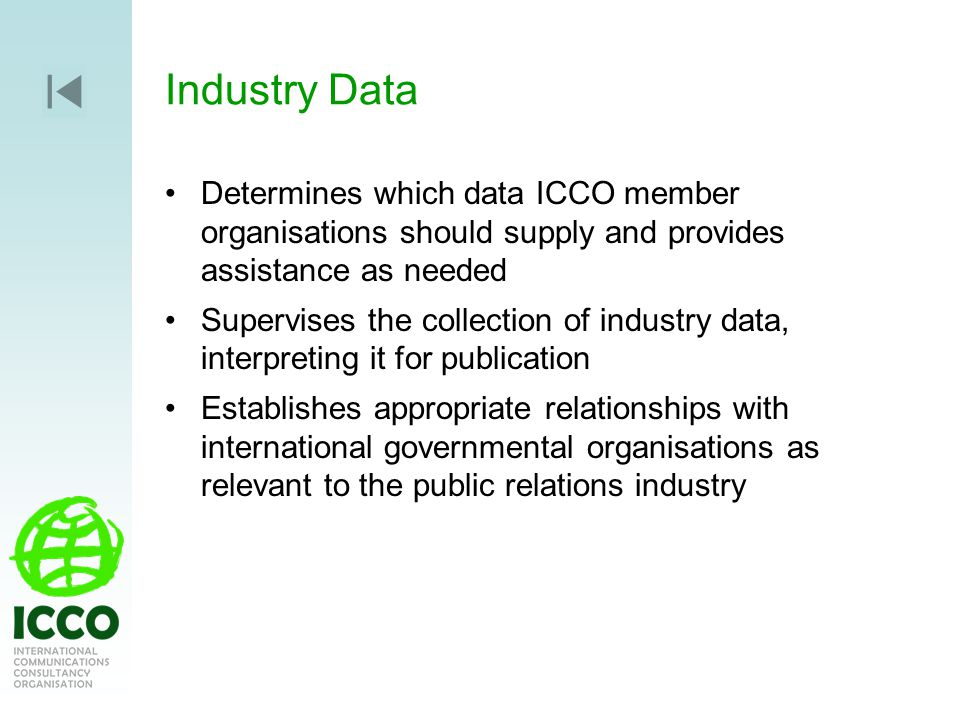 Industry Data Determines which data ICCO member organisations should supply and provides assistance as needed Supervises the collection of industry data, interpreting it for publication Establishes appropriate relationships with international governmental organisations as relevant to the public relations industry