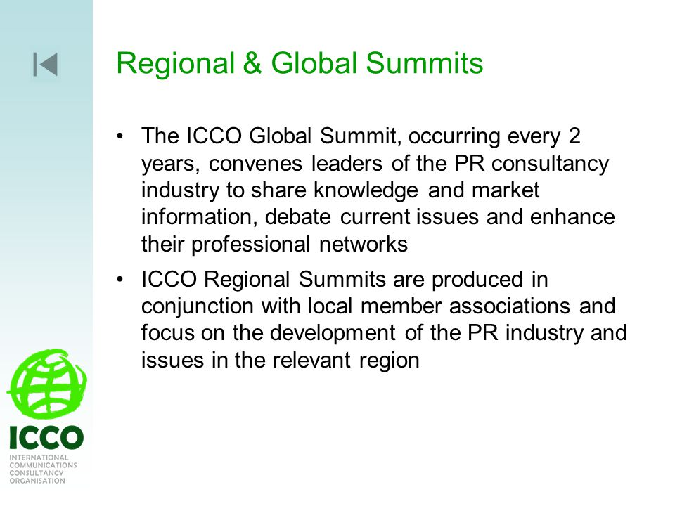 Regional & Global Summits The ICCO Global Summit, occurring every 2 years, convenes leaders of the PR consultancy industry to share knowledge and market information, debate current issues and enhance their professional networks ICCO Regional Summits are produced in conjunction with local member associations and focus on the development of the PR industry and issues in the relevant region