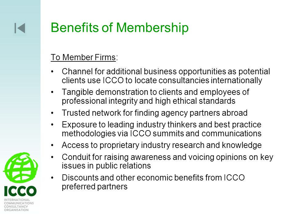 Benefits of Membership To Member Firms: Channel for additional business opportunities as potential clients use ICCO to locate consultancies internationally Tangible demonstration to clients and employees of professional integrity and high ethical standards Trusted network for finding agency partners abroad Exposure to leading industry thinkers and best practice methodologies via ICCO summits and communications Access to proprietary industry research and knowledge Conduit for raising awareness and voicing opinions on key issues in public relations Discounts and other economic benefits from ICCO preferred partners