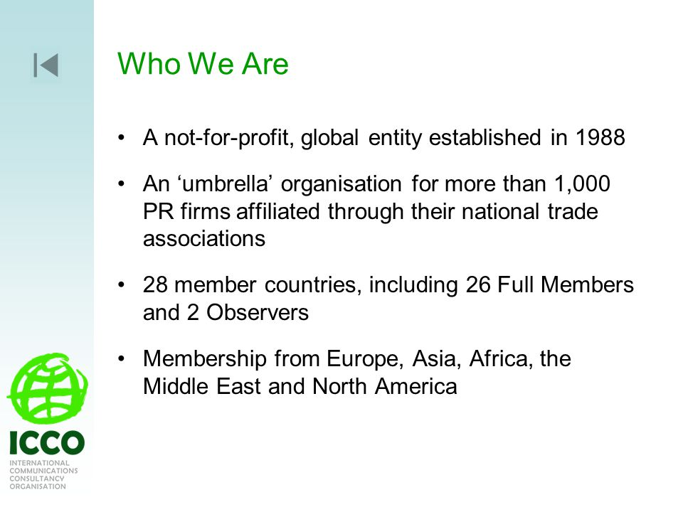 Who We Are A not-for-profit, global entity established in 1988 An umbrella organisation for more than 1,000 PR firms affiliated through their national trade associations 28 member countries, including 26 Full Members and 2 Observers Membership from Europe, Asia, Africa, the Middle East and North America