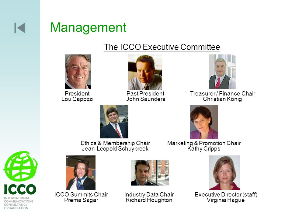 Management The ICCO Executive Committee President Lou Capozzi Past President John Saunders Treasurer / Finance Chair Christian König Ethics & Membership Chair Jean-Leopold Schuybroek Marketing & Promotion Chair Kathy Cripps ICCO Summits Chair Prema Sagar Industry Data Chair Richard Houghton Executive Director (staff) Virginia Hague