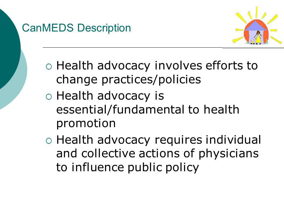 CanMEDS Description Health advocacy involves efforts to change practices/policies Health advocacy is essential/fundamental to health promotion Health advocacy requires individual and collective actions of physicians to influence public policy