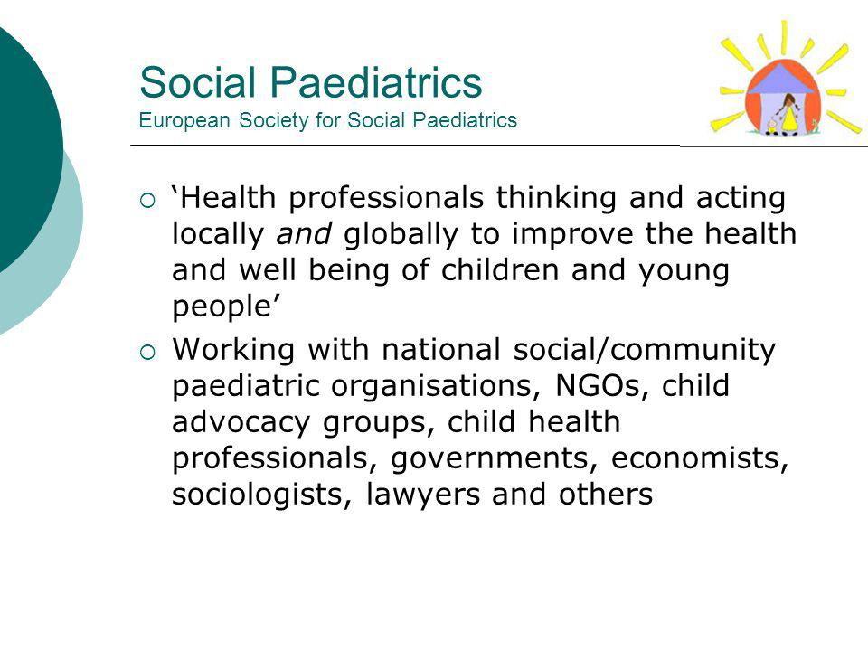 Social Paediatrics European Society for Social Paediatrics Health professionals thinking and acting locally and globally to improve the health and well being of children and young people Working with national social/community paediatric organisations, NGOs, child advocacy groups, child health professionals, governments, economists, sociologists, lawyers and others