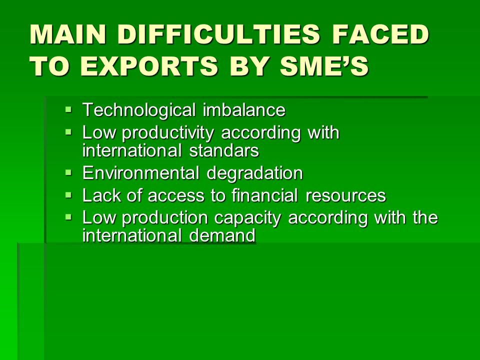 MAIN DIFFICULTIES FACED TO EXPORTS BY SMES Technological imbalance Technological imbalance Low productivity according with international standars Low productivity according with international standars Environmental degradation Environmental degradation Lack of access to financial resources Lack of access to financial resources Low production capacity according with the international demand Low production capacity according with the international demand
