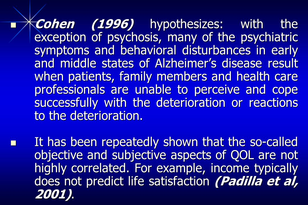Cohen (1996) hypothesizes: with the exception of psychosis, many of the psychiatric symptoms and behavioral disturbances in early and middle states of Alzheimers disease result when patients, family members and health care professionals are unable to perceive and cope successfully with the deterioration or reactions to the deterioration.