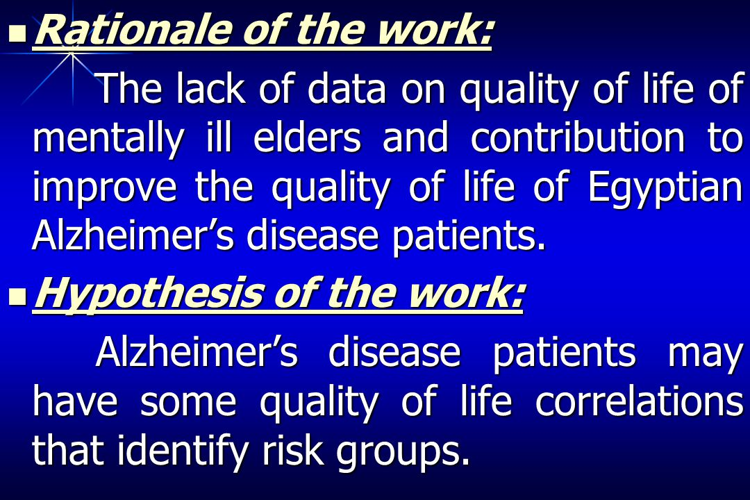 Rationale of the work: Rationale of the work: The lack of data on quality of life of mentally ill elders and contribution to improve the quality of life of Egyptian Alzheimers disease patients.
